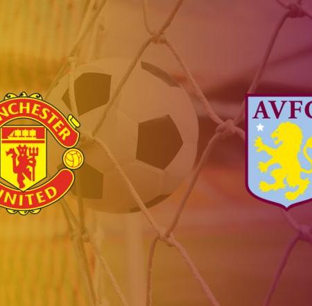 Nhận định kèo Aston Villa – Manchester United, 22:30 ngày 19/4